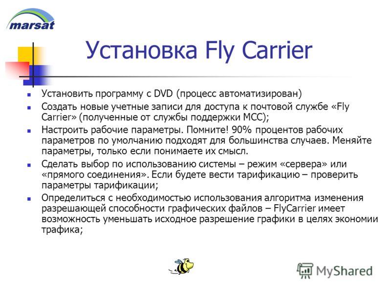 Установка Fly Carrier Установить программу с DVD (процесс автоматизирован) Создать новые учетные записи для доступа к почтовой службе «Fly Carrier» (полученные от службы поддержки MCC); Настроить рабочие параметры. Помните! 90% процентов рабочих пара