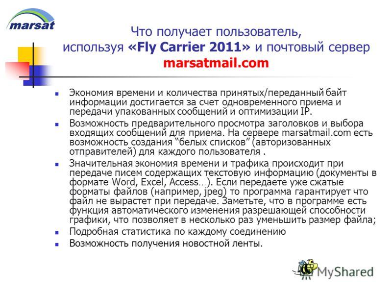 Что получает пользователь, используя «Fly Carrier 2011» и почтовый сервер marsatmail.com Экономия времени и количества принятых/переданный байт информации достигается за счет одновременного приема и передачи упакованных сообщений и оптимизации IP. Во