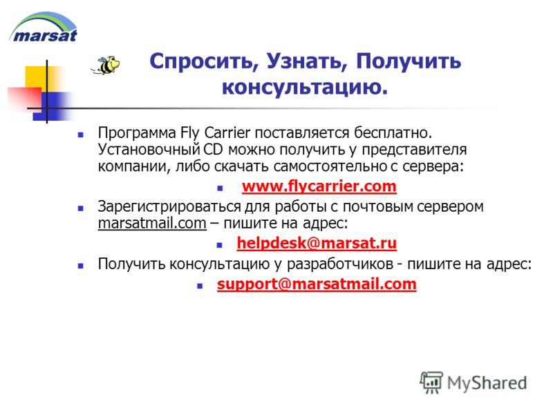Спросить, Узнать, Получить консультацию. Программа Fly Carrier поставляется бесплатно. Установочный CD можно получить у представителя компании, либо скачать самостоятельно с сервера: www.flycarrier.com Зарегистрироваться для работы с почтовым серверо