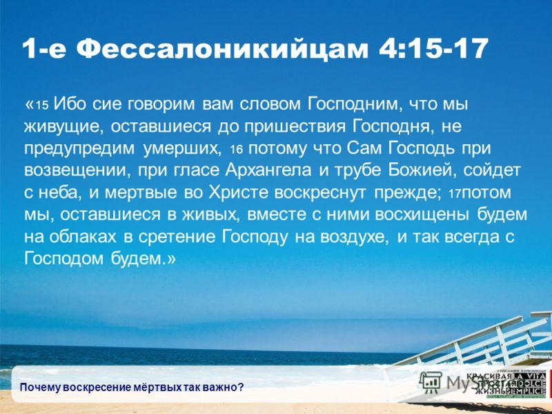 Почему воскресение мёртвых так важно? 1-е Фессалоникийцам 4:15-17 « 15 Ибо сие говорим вам словом Господним, что мы живущие, оставшиеся до пришествия Господня, не предупредим умерших, 16 потому что Сам Господь при возвещении, при гласе Архангела и тр