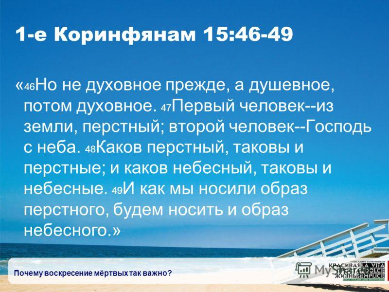 Почему воскресение мёртвых так важно? 1-е Коринфянам 15:46-49 « 46 Но не духовное прежде, а душевное, потом духовное. 47 Первый человек--из земли, перстный; второй человек--Господь с неба. 48 Каков перстный, таковы и перстные; и каков небесный, таков