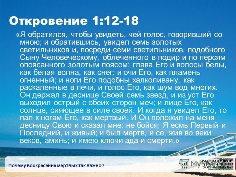 Почему воскресение мёртвых так важно? Откровение 1:12-18 «Я обратился, чтобы увидеть, чей голос, говоривший со мною; и обратившись, увидел семь золотых светильников и, посреди семи светильников, подобного Сыну Человеческому, облеченного в подир и по