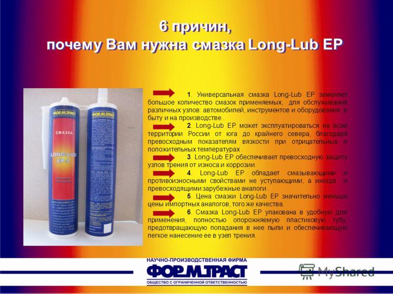 1. Универсальная смазка Long-Lub EP заменяет большое количество смазок применяемых, для обслуживания различных узлов: автомобилей, инструментов и оборудования, в быту и на производстве. 2. Long-Lub EP может эксплуатироваться на всей территории России