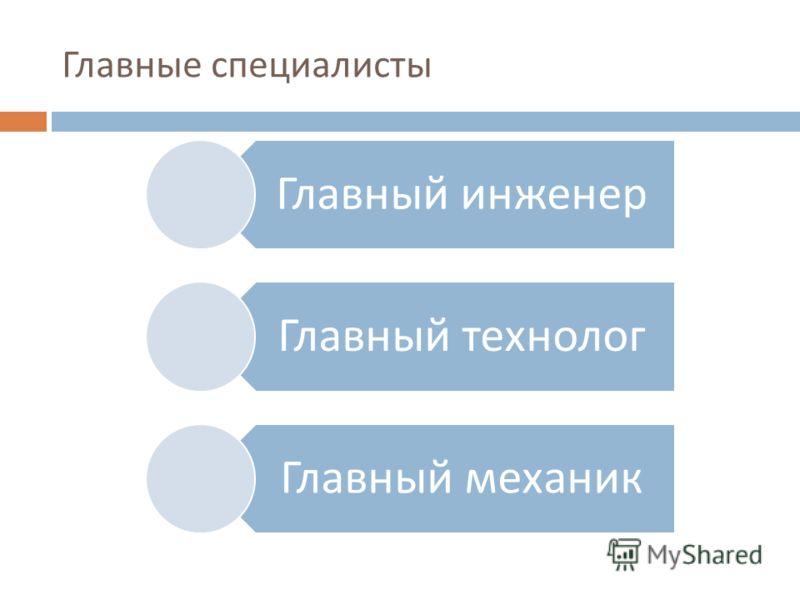 Главные специалисты Главный инженер Главный технолог Главный механик