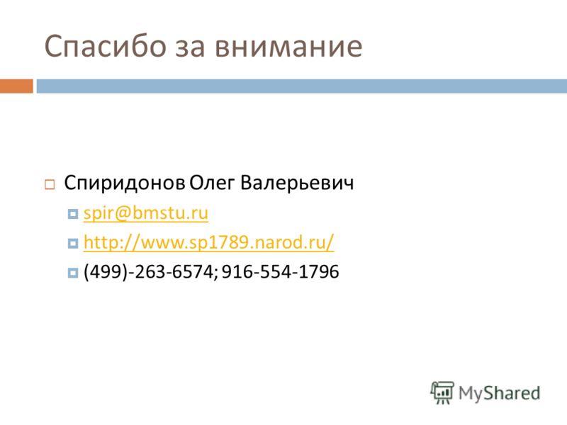 Спасибо за внимание Спиридонов Олег Валерьевич spir@bmstu.ru http://www.sp1789.narod.ru/ (499)-263-6574 ; 916-554-1796
