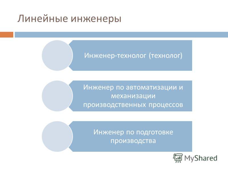 Линейные инженеры Инженер - технолог ( технолог ) Инженер по автоматизации и механизации производственных процессов Инженер по подготовке производства