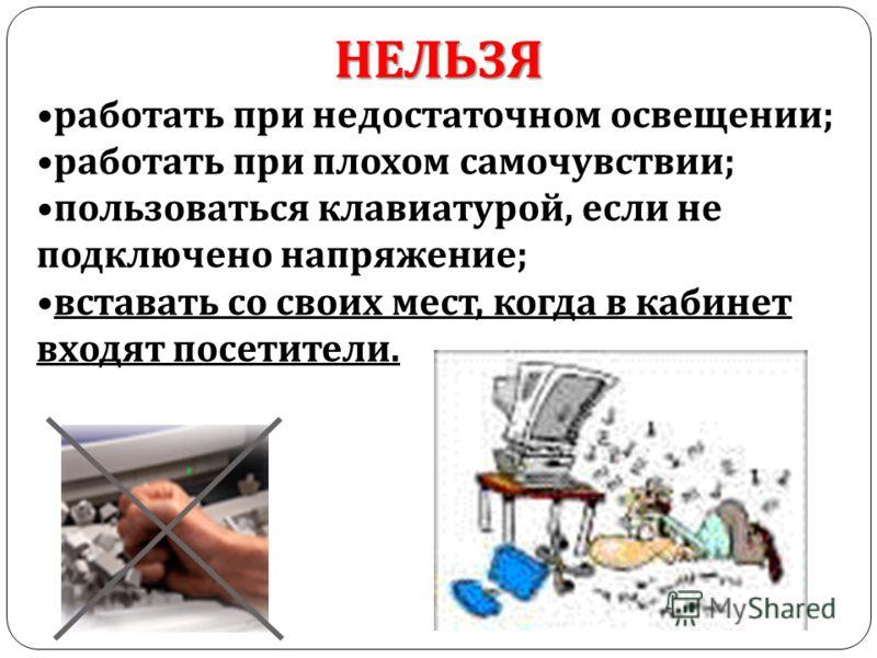 НЕЛЬЗЯ работать при недостаточном освещении ; работать при плохом самочувствии ; пользоваться клавиатурой, если не подключено напряжение ; вставать со своих мест, когда в кабинет входят посетители.