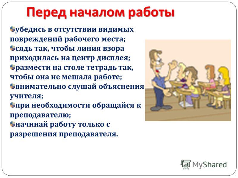 убедись в отсутствии видимых повреждений рабочего места ; сядь так, чтобы линия взора приходилась на центр дисплея ; размести на столе тетрадь так, чтобы она не мешала работе ; внимательно слушай объяснения учителя ; при необходимости обращайся к пре