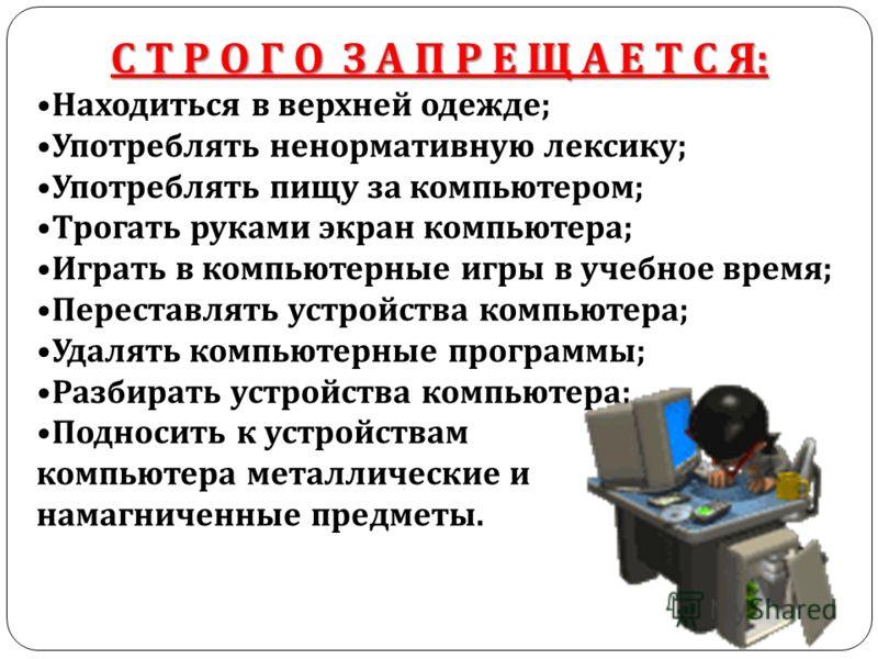 С Т Р О Г О З А П Р Е Щ А Е Т С Я : Находиться в верхней одежде ; Употреблять ненормативную лексику ; Употреблять пищу за компьютером ; Трогать руками экран компьютера ; Играть в компьютерные игры в учебное время ; Переставлять устройства компьютера