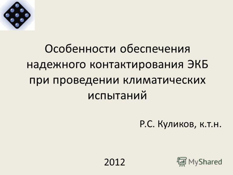 Особенности обеспечения надежного контактирования ЭКБ при проведении климатических испытаний Р.С. Куликов, к.т.н. 2012
