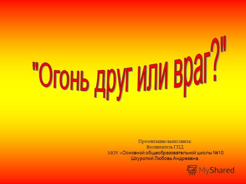 Презентацию выполнила: Воспитатель ГПД МОУ « Основной общеобразовательной школы 10 Шкуропий Любовь Андреевна.