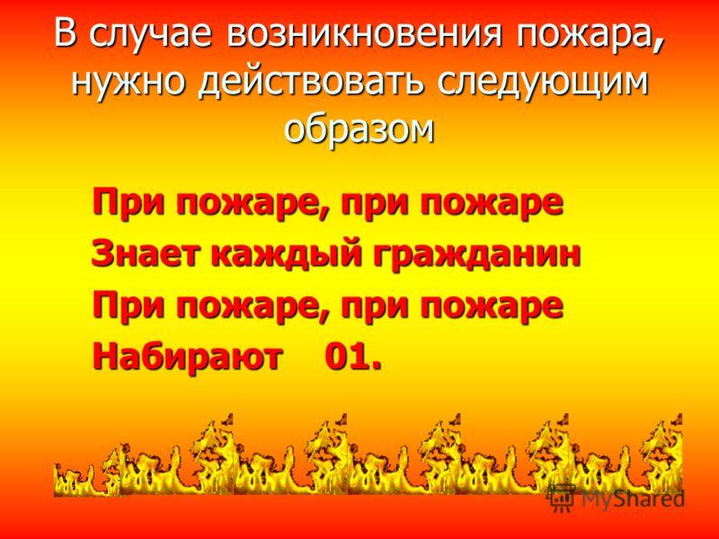 В случае возникновения пожара, нужно действовать следующим образом При пожаре, при пожаре Знает каждый гражданин При пожаре, при пожаре Набирают 01.