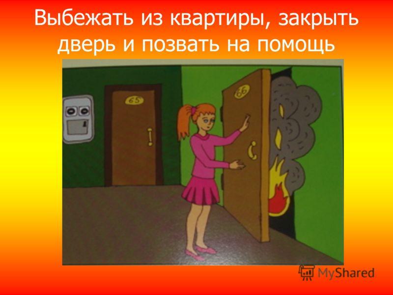 Выбежать из квартиры, закрыть дверь и позвать на помощь
