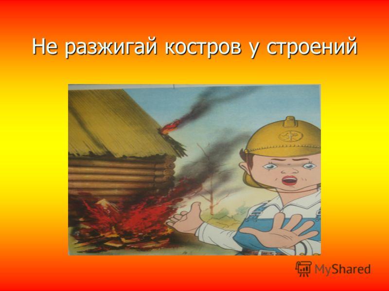 Не разжигай костров у строений