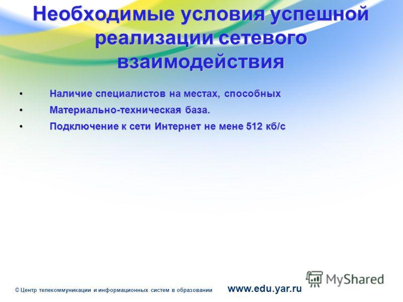 www.edu.yar.ru © Центр телекоммуникации и информационных систем в образовании Необходимые условия успешной реализации сетевого взаимодействия Наличие специалистов на местах, способных Наличие специалистов на местах, способных Материально-техническая