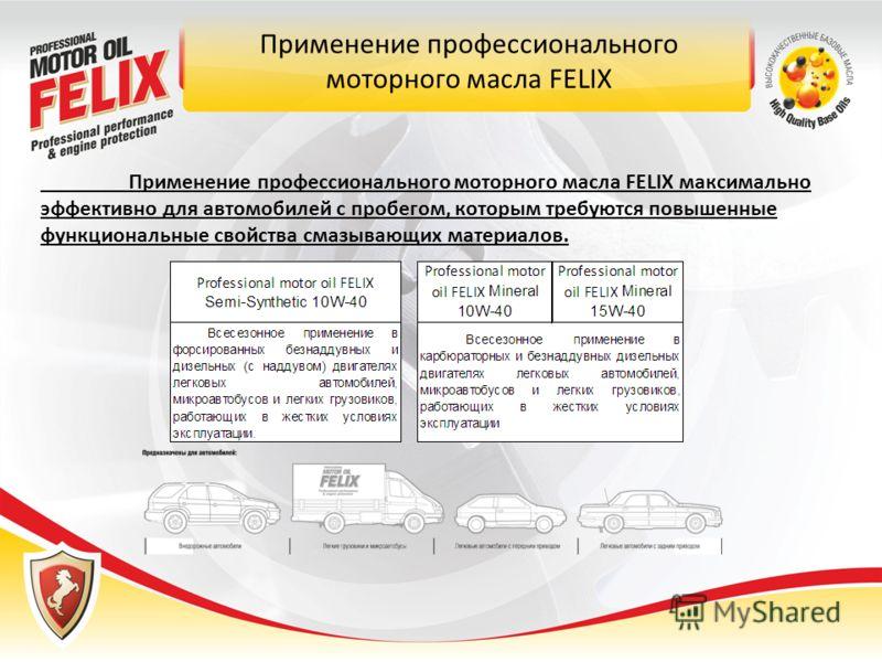 Применение профессионального моторного масла FELIX Применение профессионального моторного масла FELIX максимально эффективно для автомобилей с пробегом, которым требуются повышенные функциональные свойства смазывающих материалов.
