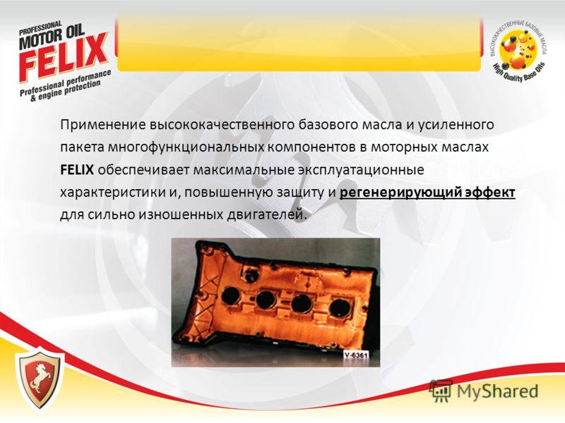 Применение высококачественного базового масла и усиленного пакета многофункциональных компонентов в моторных маслах FELIX обеспечивает максимальные эксплуатационные характеристики и, повышенную защиту и регенерирующий эффект для сильно изношенных дви