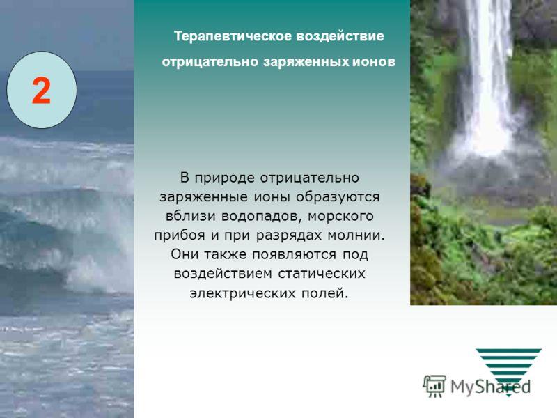 В природе отрицательно заряженные ионы образуются вблизи водопадов, морского прибоя и при разрядах молнии. Они также появляются под воздействием статических электрических полей. Терапевтическое воздействие отрицательно заряженных ионов 2