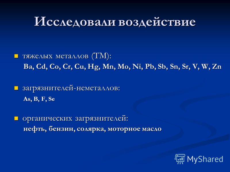 Исследовали воздействие тяжелых металлов (ТМ): тяжелых металлов (ТМ): Ba, Cd, Co, Cr, Cu, Hg, Mn, Mo, Ni, Pb, Sb, Sn, Sr, V, W, Zn Ba, Cd, Co, Cr, Cu, Hg, Mn, Mo, Ni, Pb, Sb, Sn, Sr, V, W, Zn загрязнителей-неметаллов: загрязнителей-неметаллов: As, B,