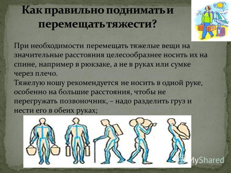 поднимая что-либо тяжелое, следует сгибать ноги в коленных суставах, а не спину; груз безопаснее держать как можно ближе к себе– при таком способе действия нагрузка на позвоночник самая незначительная; Порядок действий: Согнуть ноги, а не позвоночник
