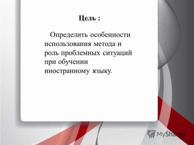 Цель : Определить особенности использования метода и роль проблемных ситуаций при обучении иностранному языку.