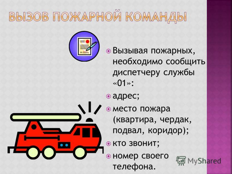 Вызывая пожарных, необходимо сообщить диспетчеру службы «01»: адрес; место пожара (квартира, чердак, подвал, коридор); кто звонит; номер своего телефона.