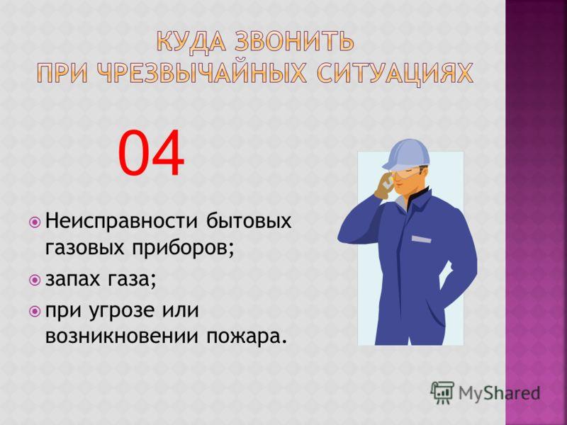 Неисправности бытовых газовых приборов; запах газа; при угрозе или возникновении пожара. 04