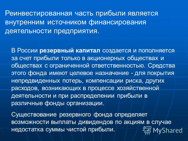 Реинвестированная часть прибыли является внутренним источником финансирования деятельности предприятия. В России резервный капитал создается и пополняется за счет прибыли только в акционерных обществах и обществах с ограниченной ответственностью. Сре