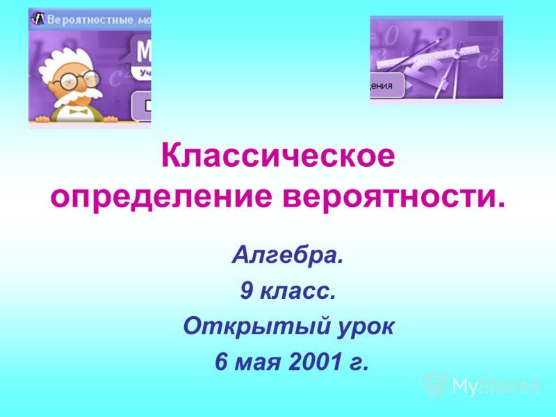 Алгебра. 9 класс. Открытый урок 6 мая 2001 г. Классическое определение вероятности.