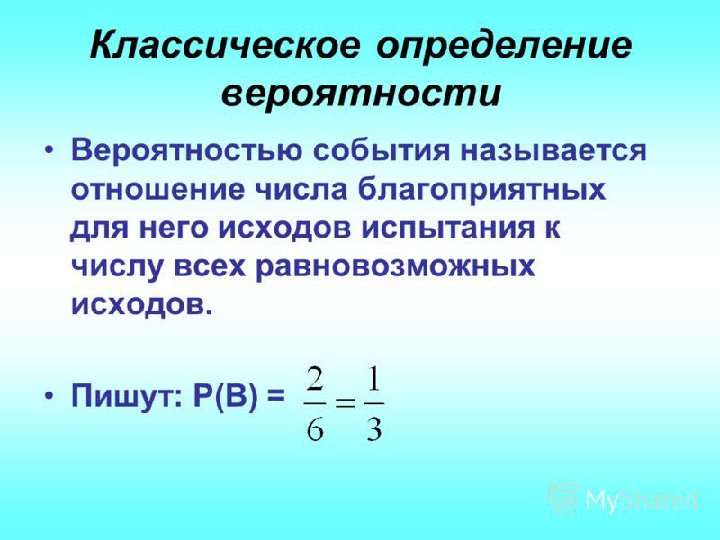 Классическое определение вероятности Вероятностью события называется отношение числа благоприятных для него исходов испытания к числу всех равновозможных исходов. Пишут: Р(В) =