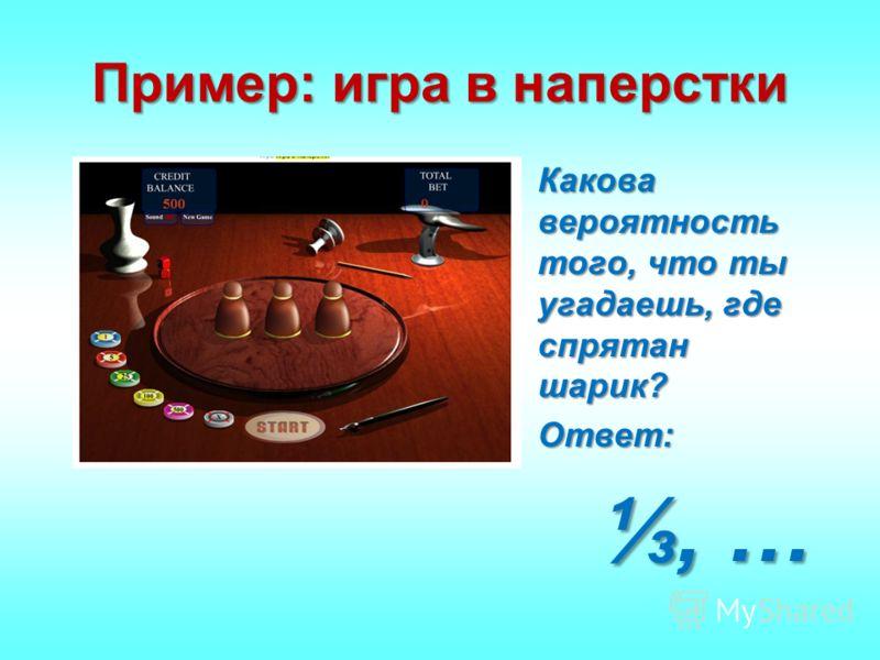 Пример: игра в наперстки Какова вероятность того, что ты угадаешь, где спрятан шарик?Какова вероятность того, что ты угадаешь, где спрятан шарик? Ответ:Ответ:, …, …