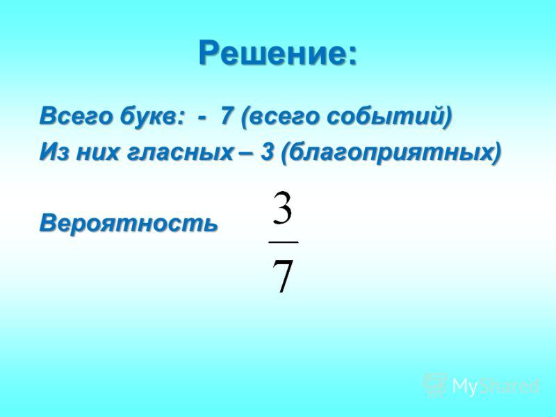 Решение: Всего букв: - 7 (всего событий) Из них гласных – 3 (благоприятных) Вероятность