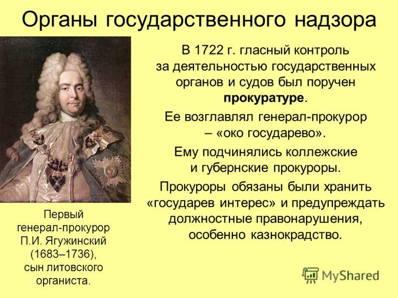 Органы государственного надзора В 1722 г. гласный контроль за деятельностью государственных органов и судов был поручен прокуратуре. Ее возглавлял генерал-прокурор – «око государево». Ему подчинялись коллежские и губернские прокуроры. Прокуроры обяза