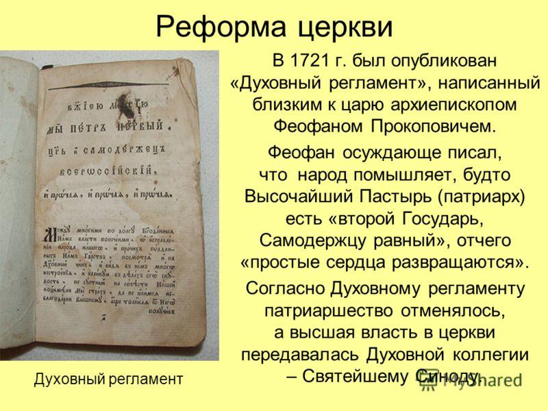 Реформа церкви В 1721 г. был опубликован «Духовный регламент», написанный близким к царю архиепископом Феофаном Прокоповичем. Феофан осуждающе писал, что народ помышляет, будто Высочайший Пастырь (патриарх) есть «второй Государь, Самодержцу равный»,