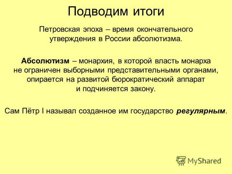 Подводим итоги Петровская эпоха – время окончательного утверждения в России абсолютизма. Абсолютизм – монархия, в которой власть монарха не ограничен выборными представительными органами, опирается на развитой бюрократический аппарат и подчиняется за