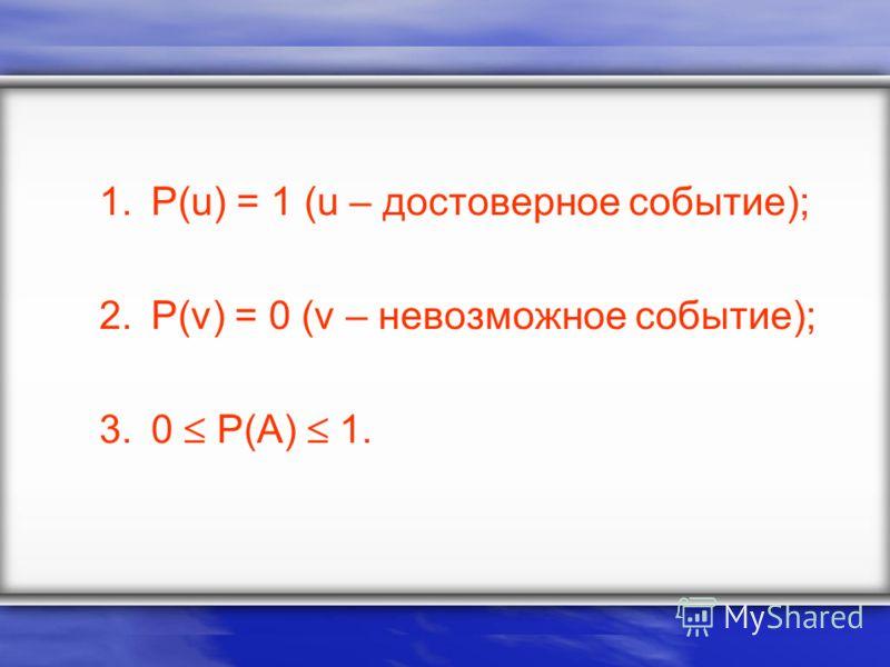 1.P(u) = 1 (u – достоверное событие); 2.P(v) = 0 (v – невозможное событие); 3.0 P(A) 1.