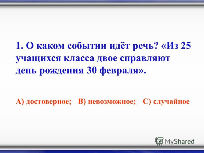 1. О каком событии идёт речь? «Из 25 учащихся класса двое справляют день рождения 30 февраля». А) достоверное; В) невозможное; С) случайное