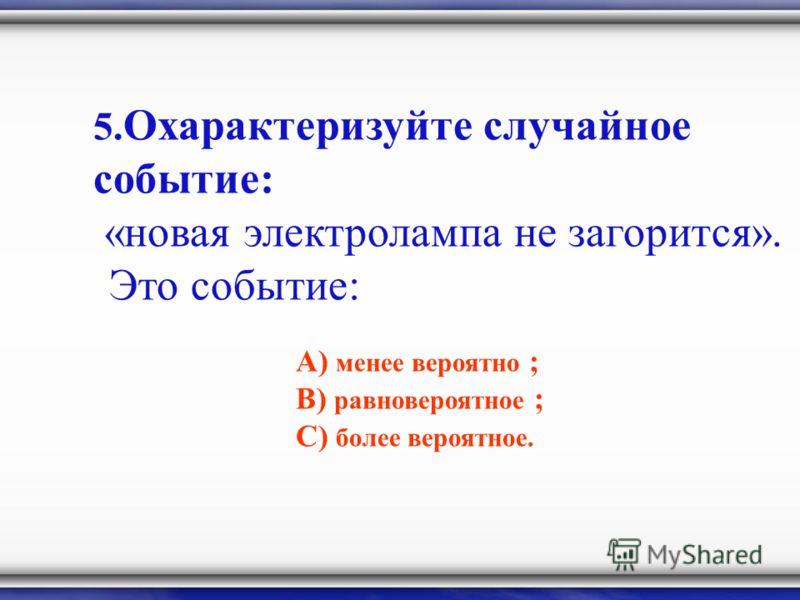 5. Охарактеризуйте случайное событие: «новая электролампа не загорится». Это событие: А) менее вероятно ; В) равновероятное ; С) более вероятное.