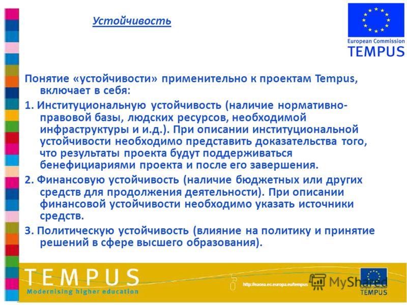 Понятие «устойчивости» применительно к проектам Tempus, включает в себя: 1. Институциональную устойчивость (наличие нормативно- правовой базы, людских ресурсов, необходимой инфраструктуры и и.д.). При описании институциональной устойчивости необходим