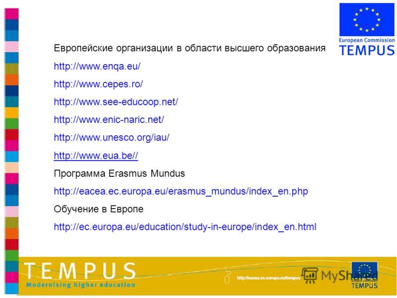 Европейские организации в области высшего образования http://www.enqa.eu/ http://www.cepes.ro/ http://www.see-educoop.net/ http://www.enic-naric.net/ http://www.unesco.org/iau/ http://www.eua.be// Программа Erasmus Mundus http://eacea.ec.europa.eu/er