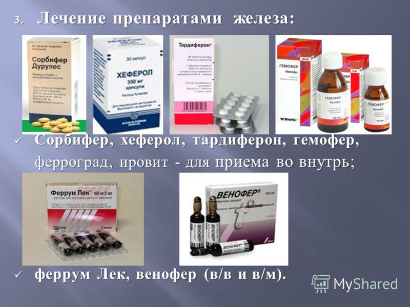 3. Лечение препаратами железа : Сорбифер, хеферол, тардиферон, гемофер, Сорбифер, хеферол, тардиферон, гемофер, ферроград, ировит - для приема во внутрь ; феррум Лек, венофер ( в / в и в / м ). феррум Лек, венофер ( в / в и в / м ).