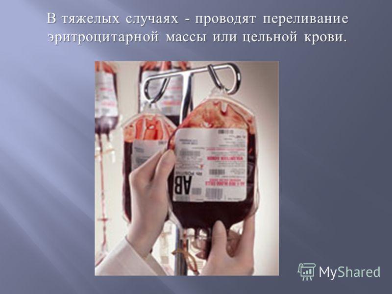 В тяжелых случаях - проводят переливание эритроцитарной массы или цельной крови.