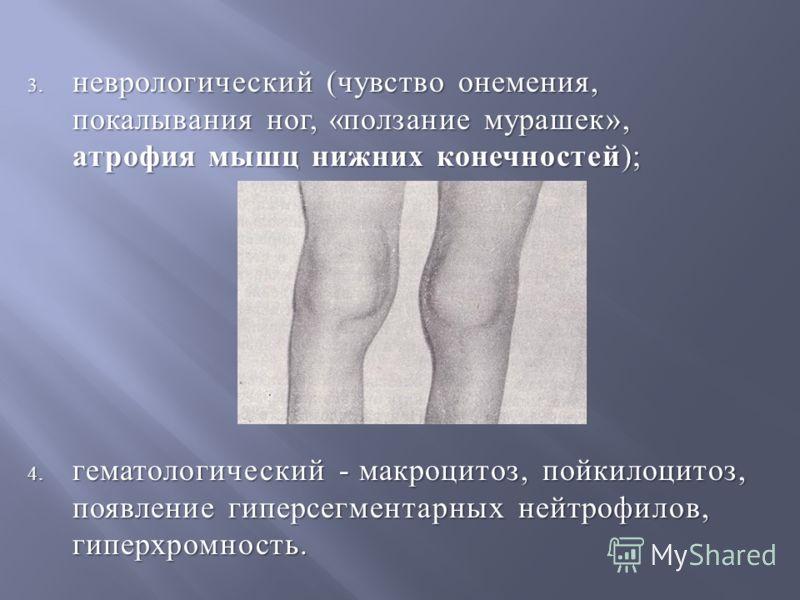 3. неврологический ( чувство онемения, покалывания ног, « ползание мурашек », атрофия мышц нижних конечностей ); 4. гематологический - макроцитоз, пойкилоцитоз, появление гиперсегментарных нейтрофилов, гиперхромность.