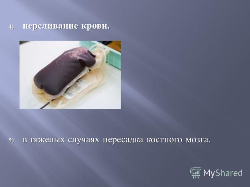 4) переливание крови. 5) в тяжелых случаях пересадка костного мозга.