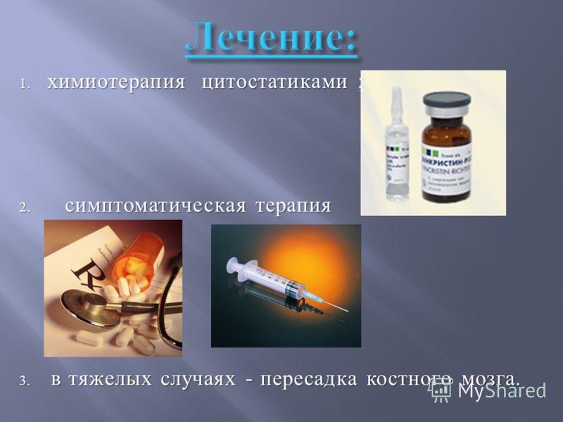 1. химиотерапия цитостатиками ; 2. симптоматическая терапия 3. в тяжелых случаях - пересадка костного мозга.