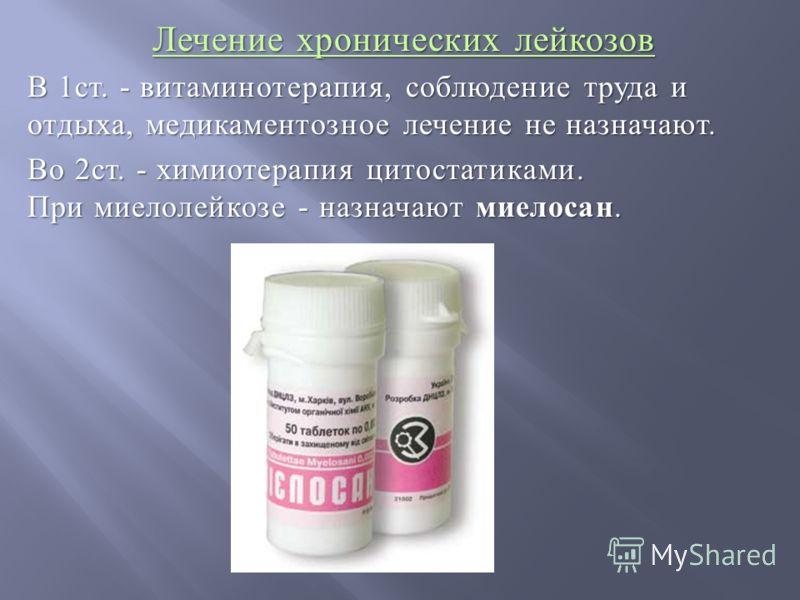 Лечение хронических лейкозов В 1ст. - витаминотерапия, соблюдение труда и отдыха, медикаментозное лечение не назначают. Во 2ст. - химиотерапия цитостатиками. При миелолейкозе - назначают миелосан.