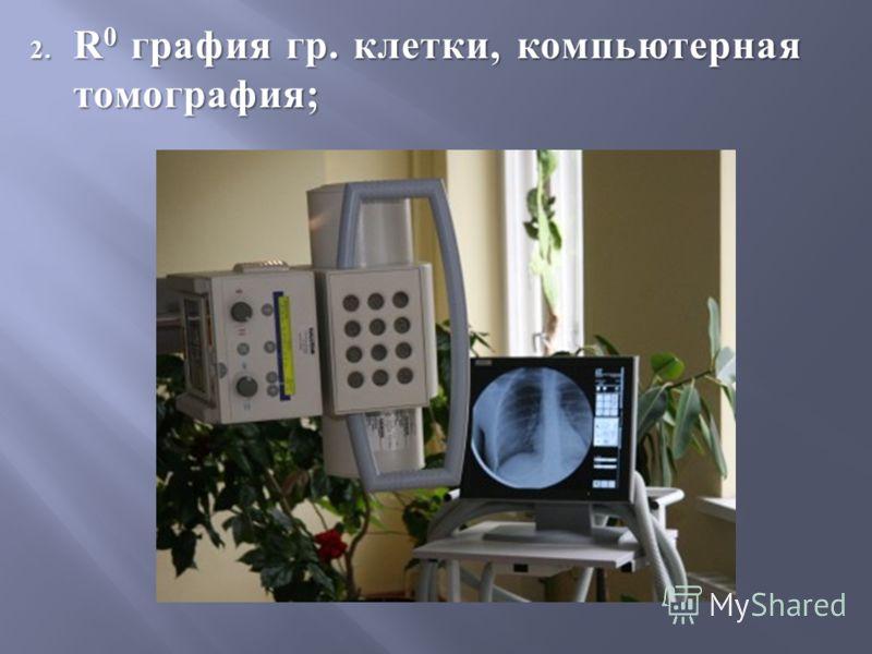 2. R 0 графия гр. клетки, компьютерная томография;