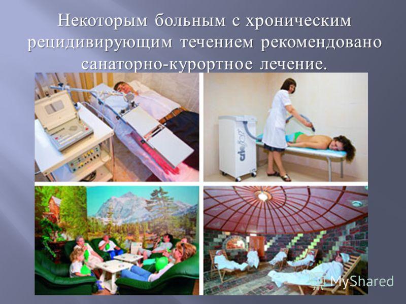 Некоторым больным с хроническим рецидивирующим течением рекомендовано санаторно - курортное лечение.