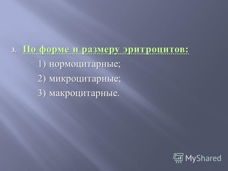 3. По форме и размеру эритроцитов : 1) нормоцитарные ; 2) микроцитарные ; 3) макроцитарные.