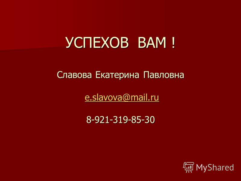 УСПЕХОВ ВАМ ! Славова Екатерина Павловна e.slavova@mail.ru 8-921-319-85-30 e.slavova@mail.ru